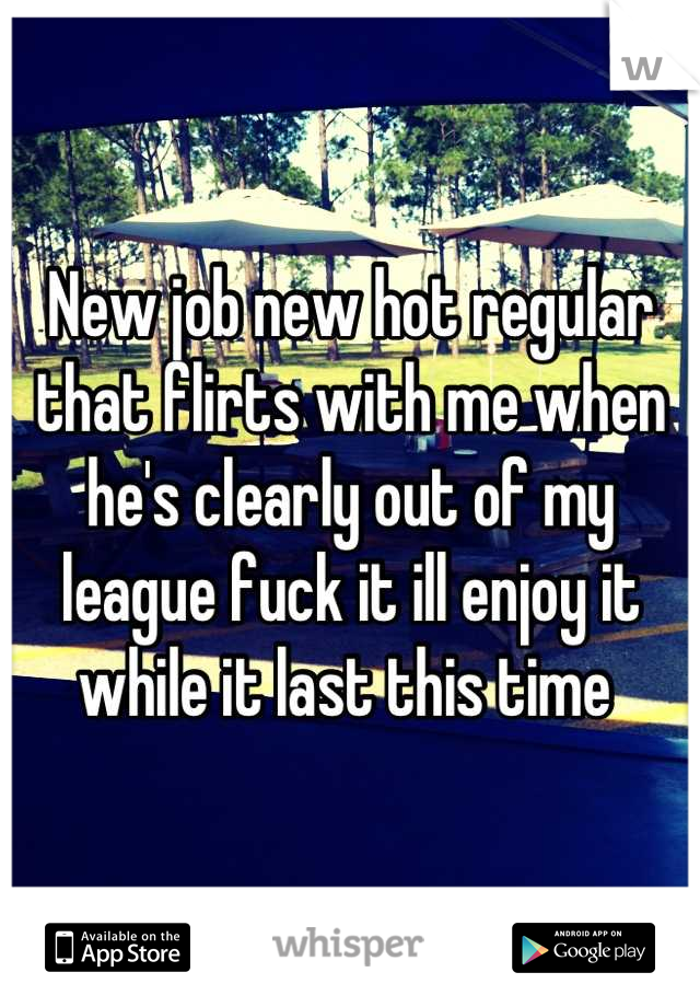 New job new hot regular that flirts with me when he's clearly out of my league fuck it ill enjoy it while it last this time