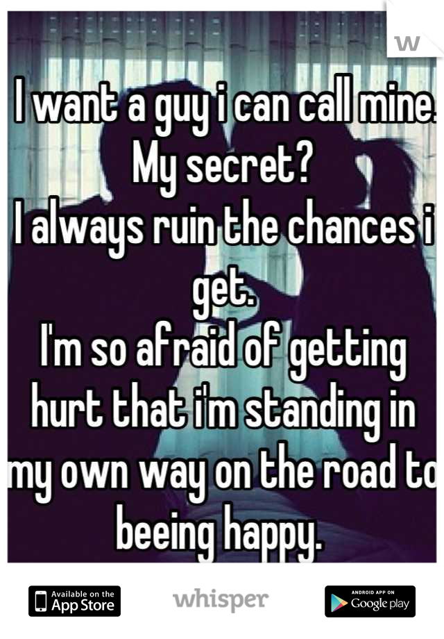 I want a guy i can call mine. My secret?  I always ruin the chances i get. I'm so afraid of getting hurt that i'm standing in my own way on the road to beeing happy.