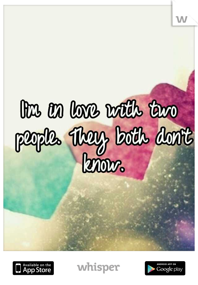 I'm in love with two people. They both don't know.