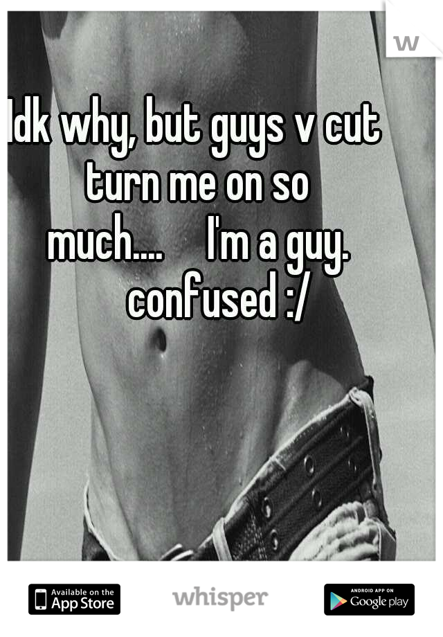 Idk why, but guys v cut turn me on so much....  I'm a guy.   confused :/