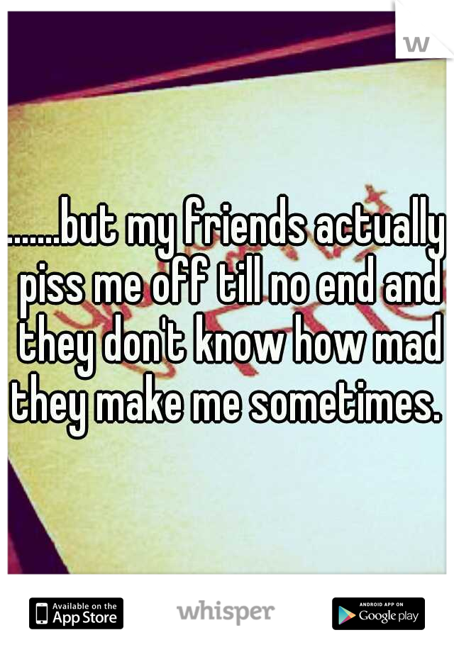 .......but my friends actually piss me off till no end and they don't know how mad they make me sometimes.