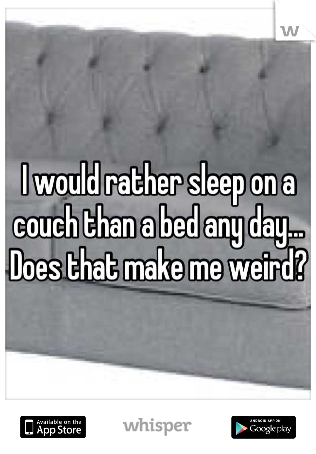 I would rather sleep on a couch than a bed any day... Does that make me weird?