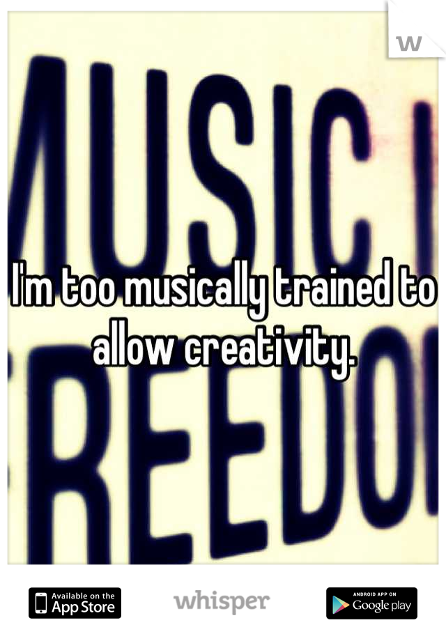 I'm too musically trained to allow creativity.