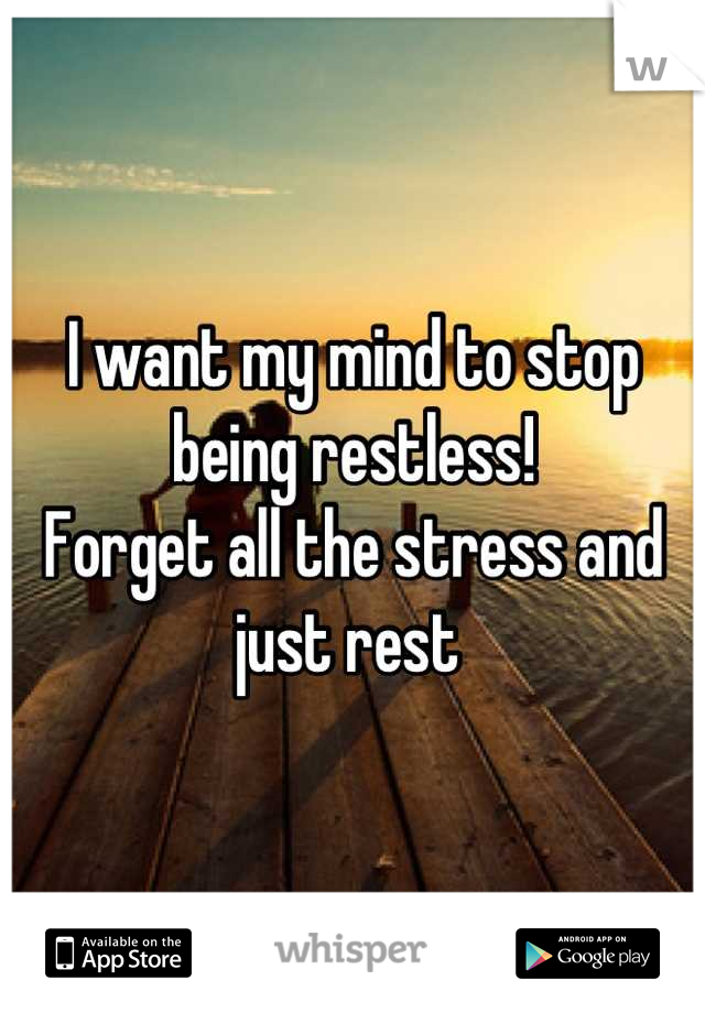 I want my mind to stop being restless!  Forget all the stress and just rest