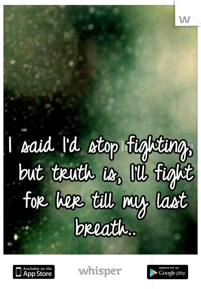 I said I'd stop fighting, but truth is, I'll fight for her till my last breath..