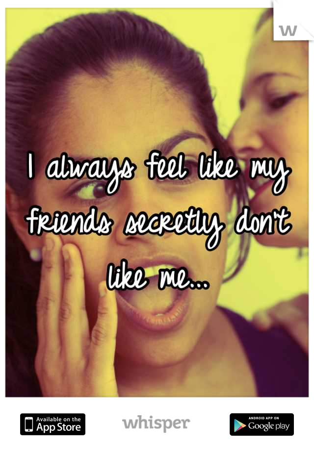 I always feel like my friends secretly don't like me...