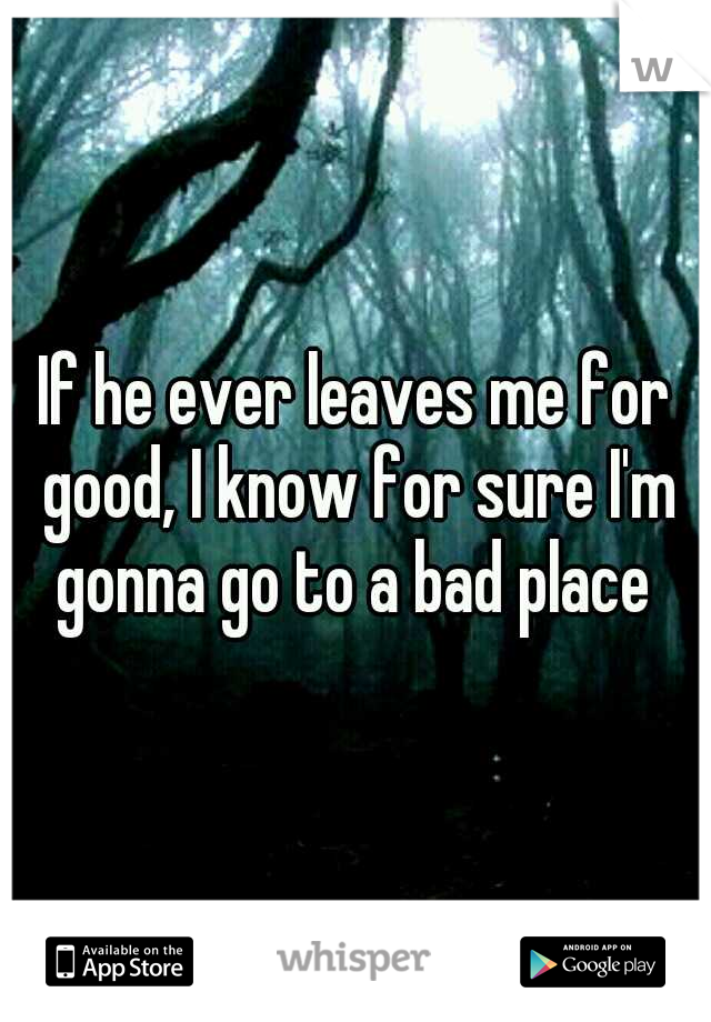 If he ever leaves me for good, I know for sure I'm gonna go to a bad place