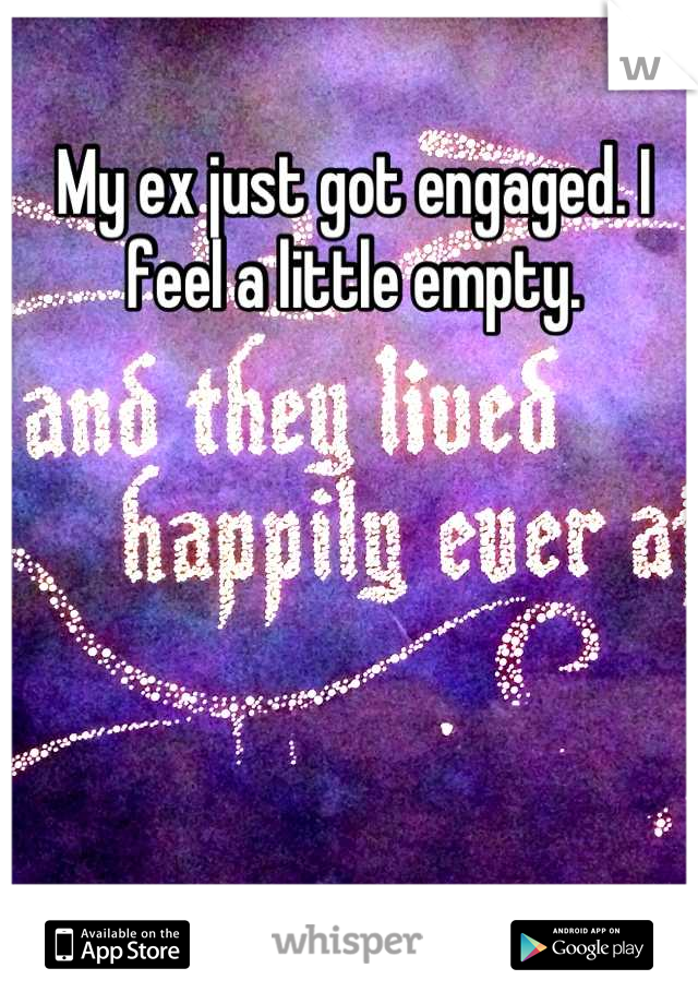 My ex just got engaged. I feel a little empty.
