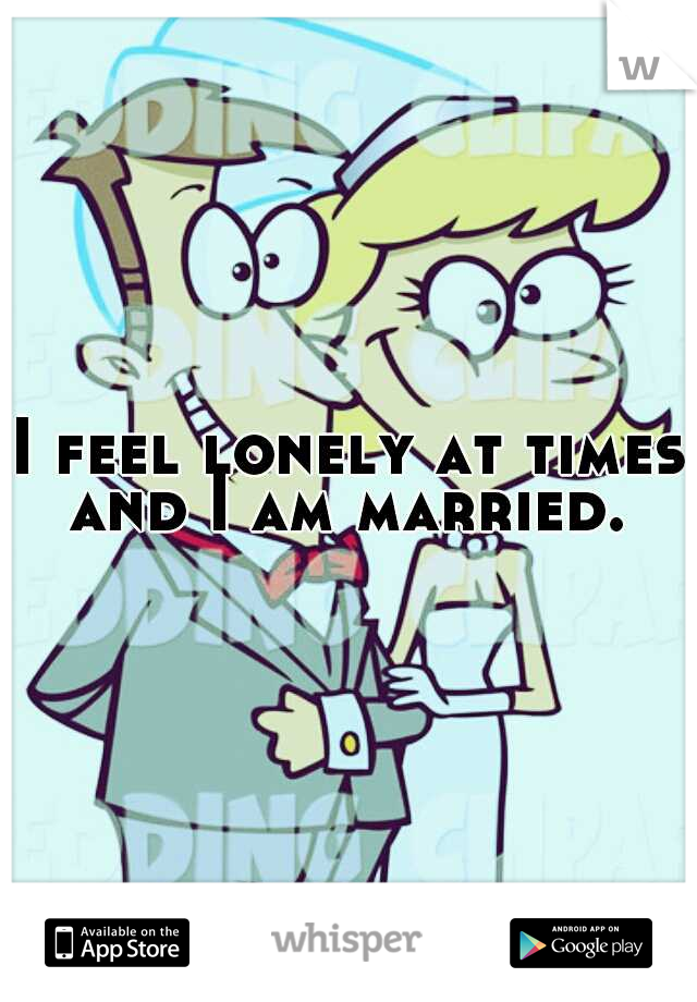 I feel lonely at times and I am married.