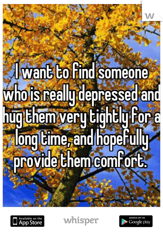 I want to find someone who is really depressed and hug them very tightly for a long time, and hopefully provide them comfort.