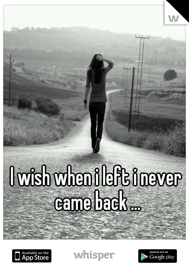I wish when i left i never came back ...