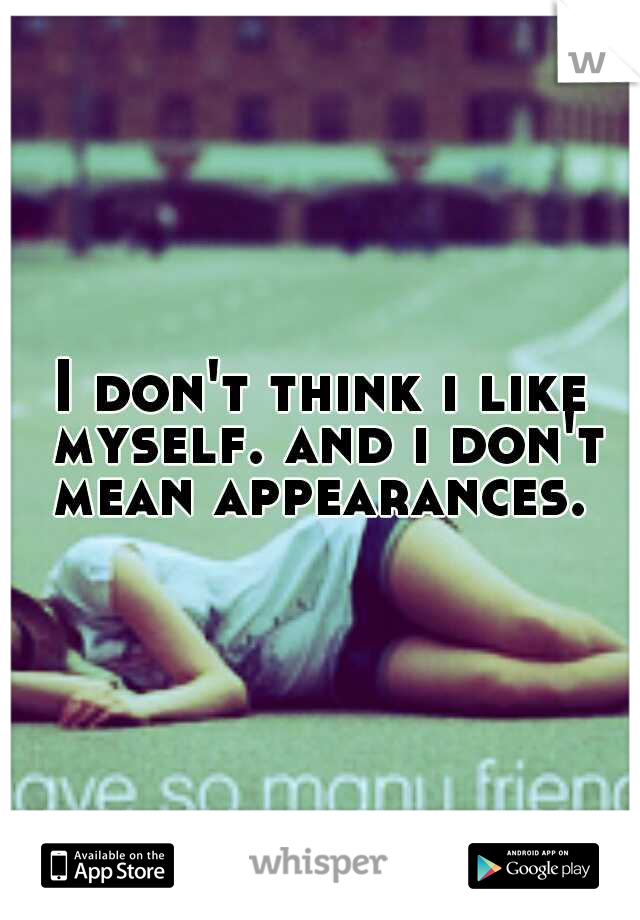 I don't think i like myself. and i don't mean appearances.