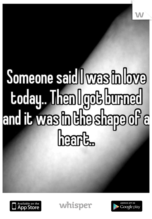 Someone said I was in love today.. Then I got burned and it was in the shape of a heart..
