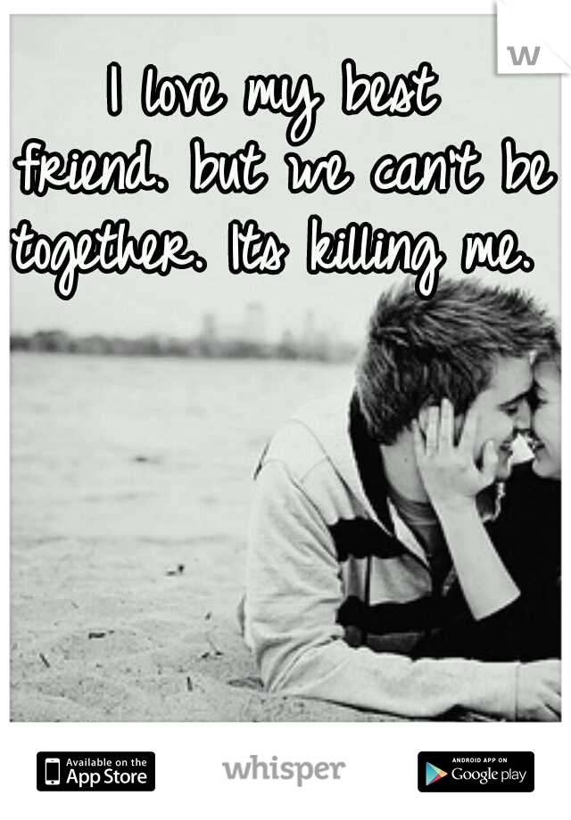 I love my best friend. but we can't be together. Its killing me.