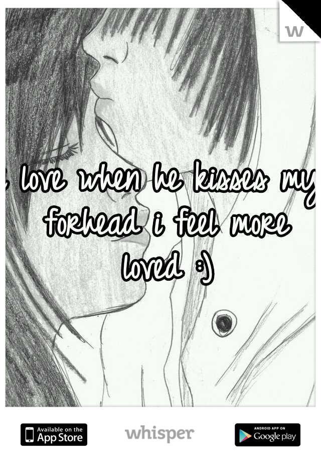 i love when he kisses my forhead i feel more loved :)