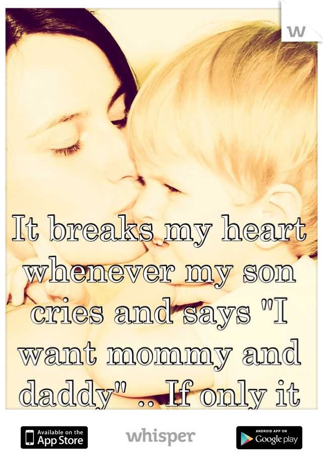"It breaks my heart whenever my son cries and says ""I want mommy and daddy"" .. If only it was that easy."
