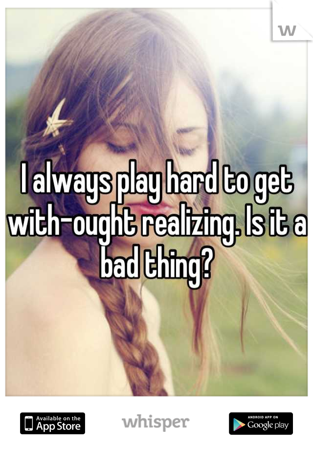 I always play hard to get with-ought realizing. Is it a bad thing?