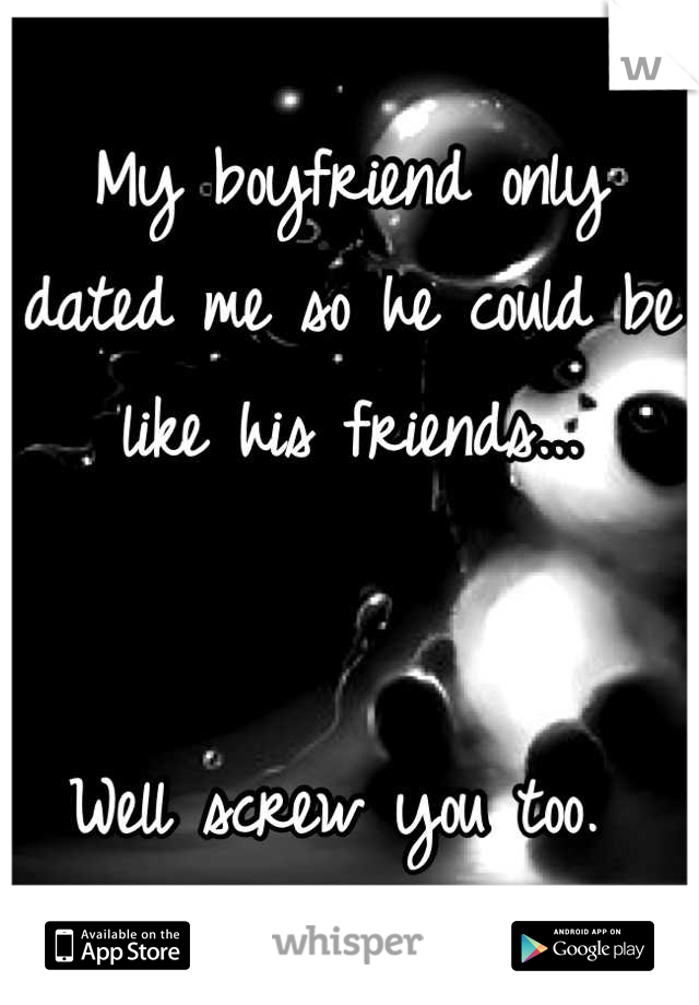 My boyfriend only dated me so he could be like his friends...   Well screw you too.