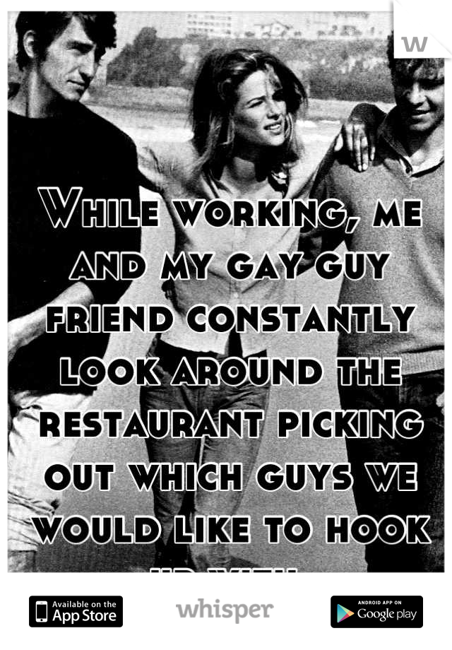 While working, me and my gay guy friend constantly look around the restaurant picking out which guys we would like to hook up with.