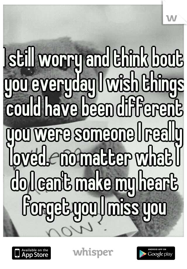 I still worry and think bout you everyday I wish things could have been different you were someone I really loved.   no matter what I do I can't make my heart forget you I miss you