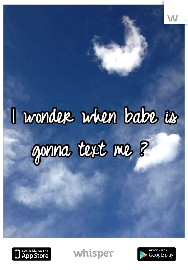 I wonder when babe is gonna text me ?