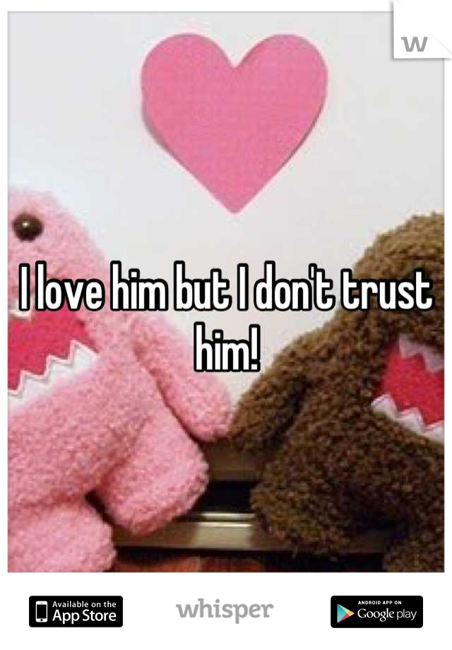 I love him but I don't trust him!