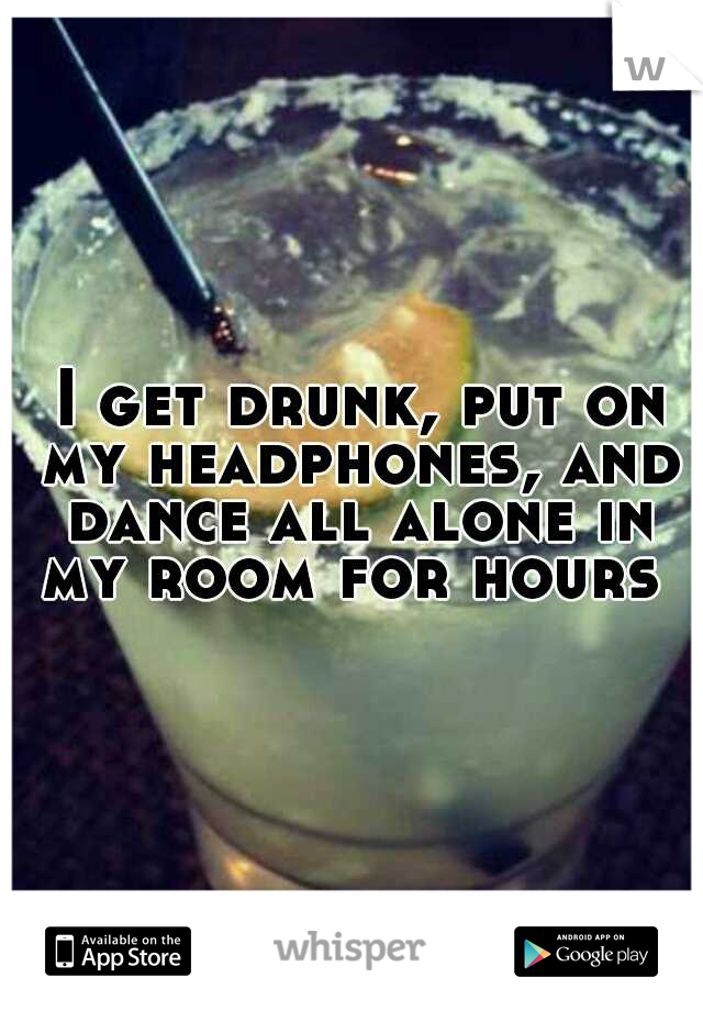 I get drunk, put on my headphones, and dance all alone in my room for hours