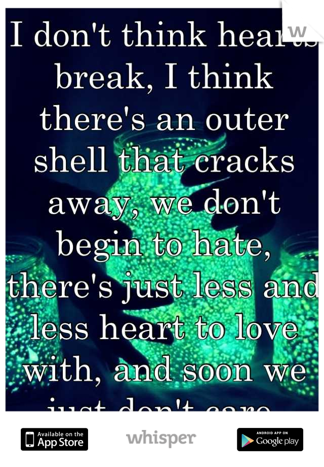 I don't think hearts break, I think there's an outer shell that cracks away, we don't begin to hate, there's just less and less heart to love with, and soon we just don't care.