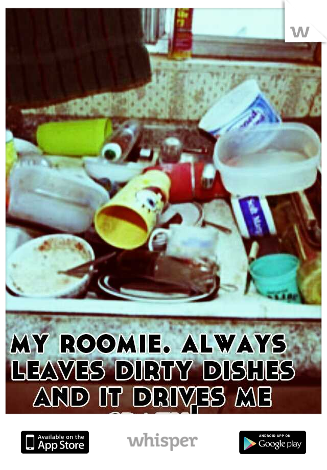 my roomie. always leaves dirty dishes and it drives me crazy!