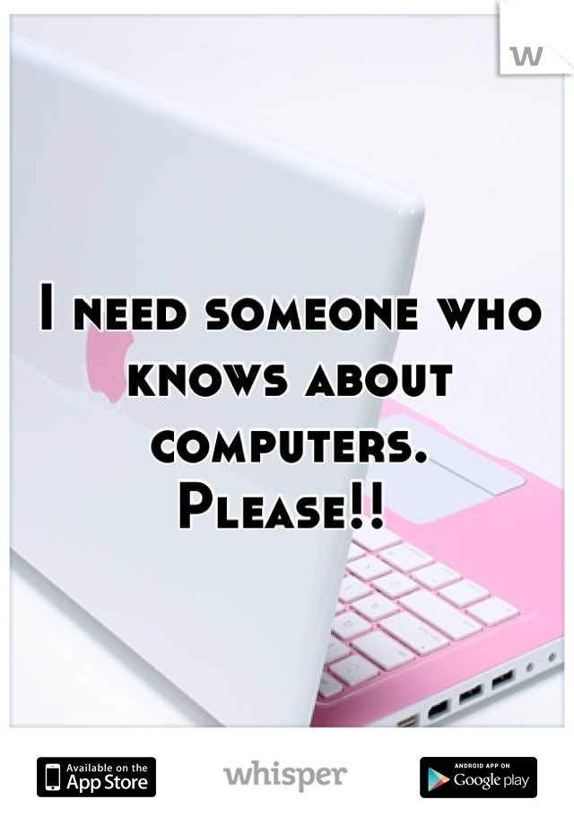 I need someone who knows about computers.  Please!!