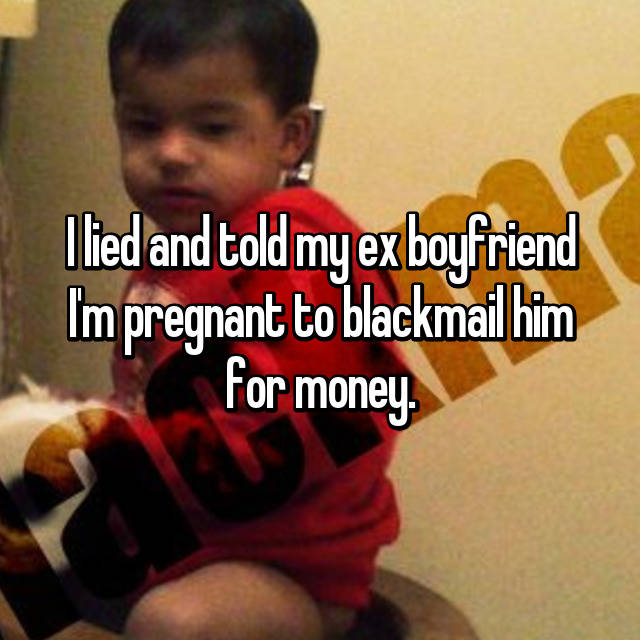 I lied and told my ex boyfriend I'm pregnant to blackmail him for money.