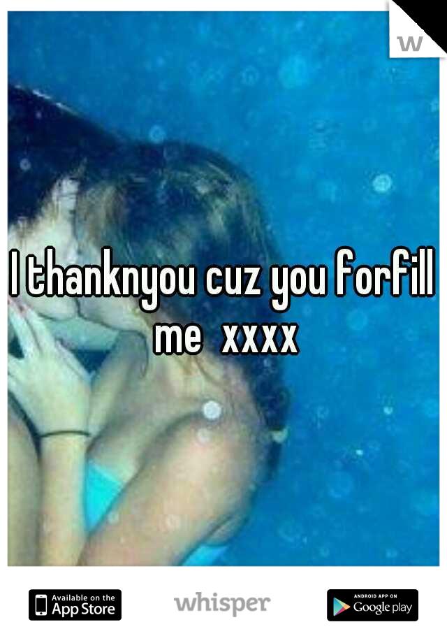 I thanknyou cuz you forfill me  xxxx