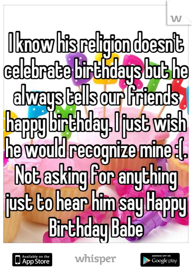 I know his religion doesn't celebrate birthdays but he always tells our friends happy birthday. I just wish he would recognize mine :(. Not asking for anything just to hear him say Happy Birthday Babe