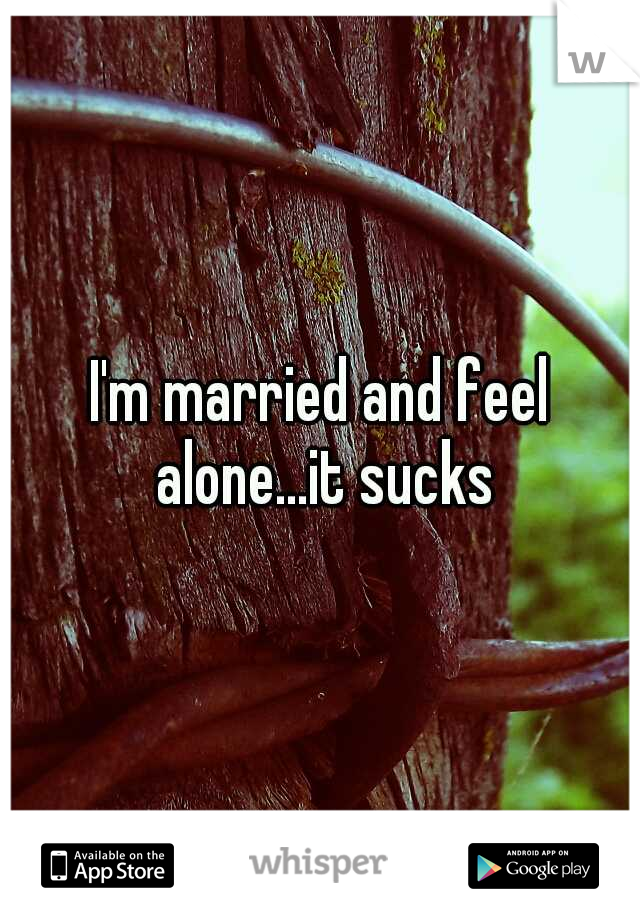 I'm married and feel alone...it sucks