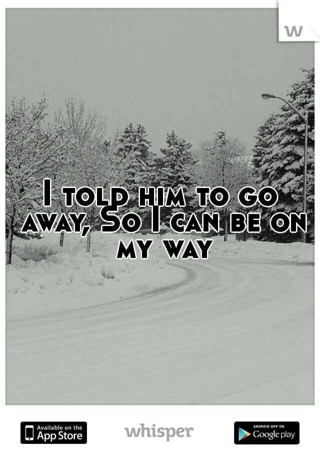 I told him to go away, So I can be on my way