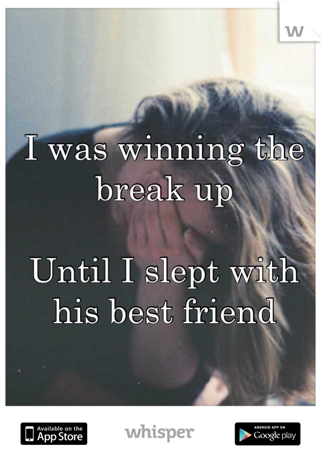 I was winning the break up  Until I slept with his best friend