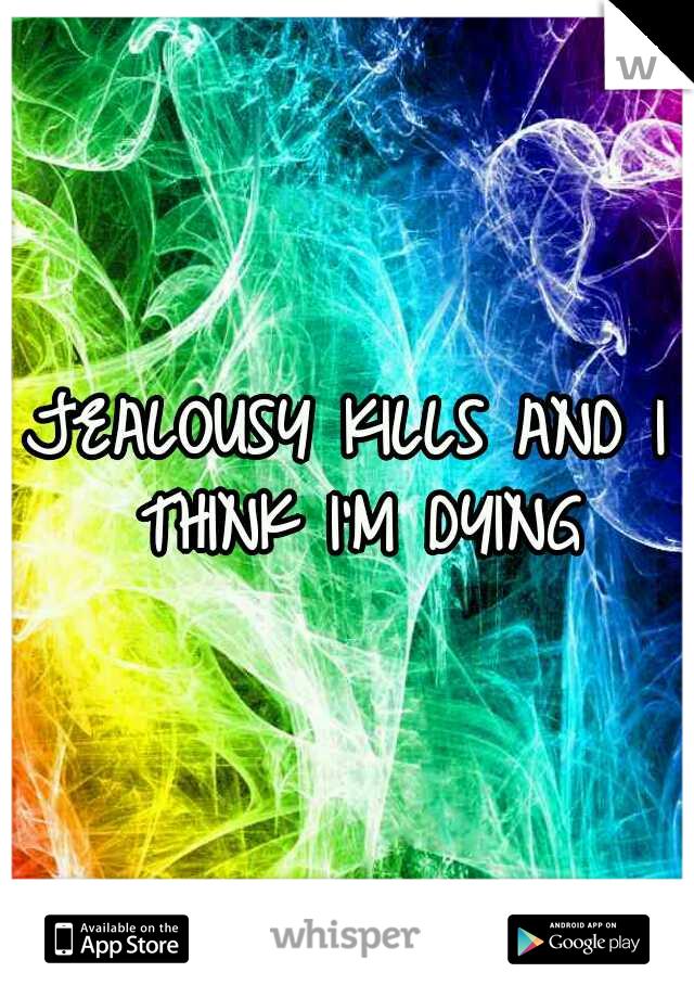 JEALOUSY KILLS AND I THINK I'M DYING