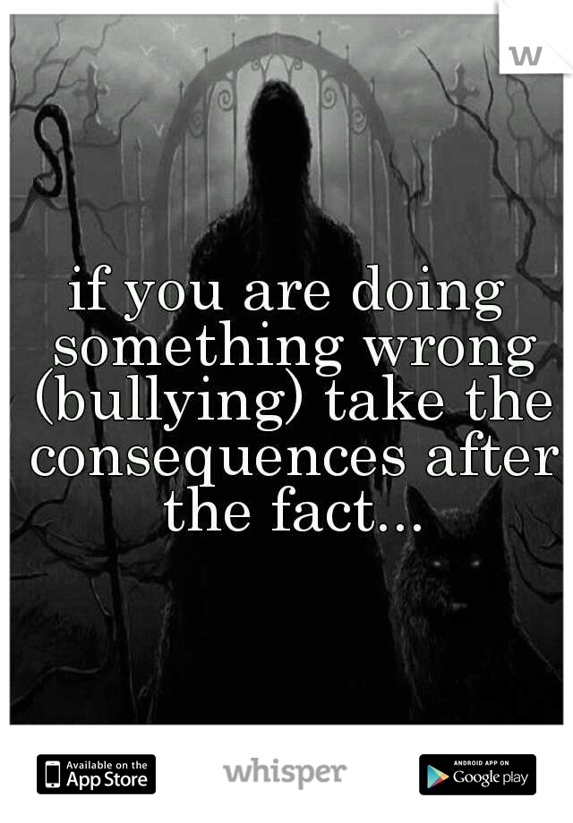 if you are doing something wrong (bullying) take the consequences after the fact...