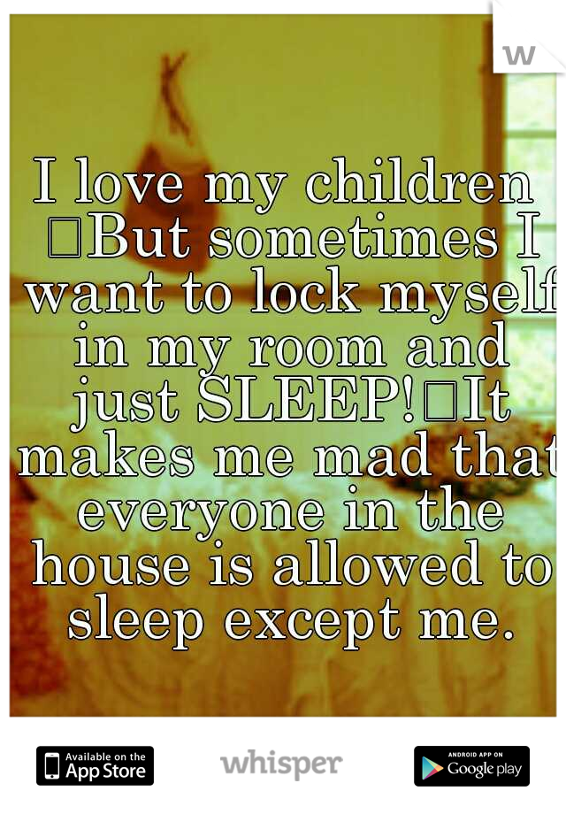 I love my children  But sometimes I want to lock myself in my room and just SLEEP! It makes me mad that everyone in the house is allowed to sleep except me.