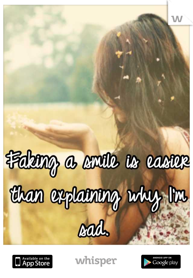 Faking a smile is easier than explaining why I'm sad.