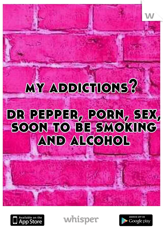 my addictions?                                     dr pepper, porn, sex, soon to be smoking and alcohol
