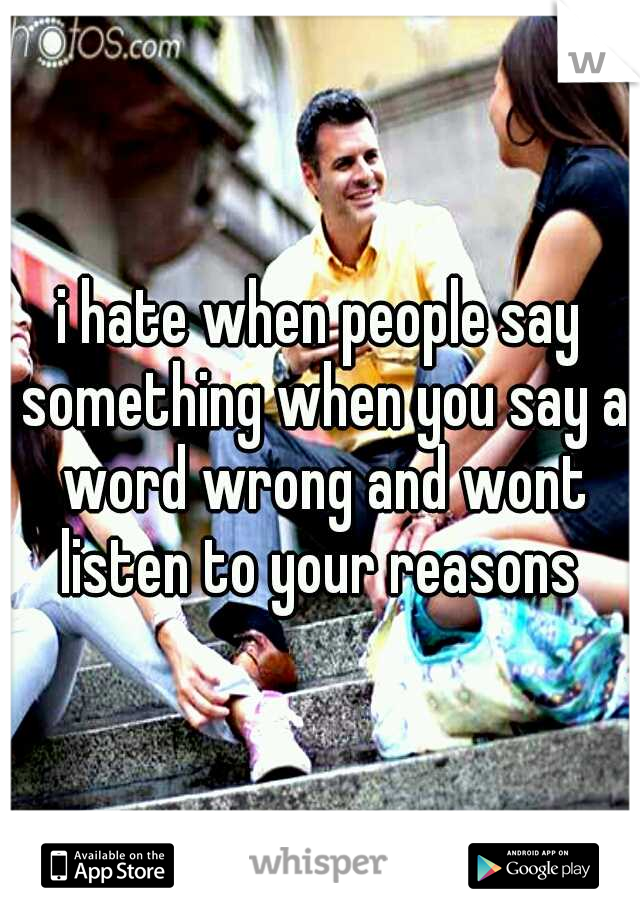 i hate when people say something when you say a word wrong and wont listen to your reasons