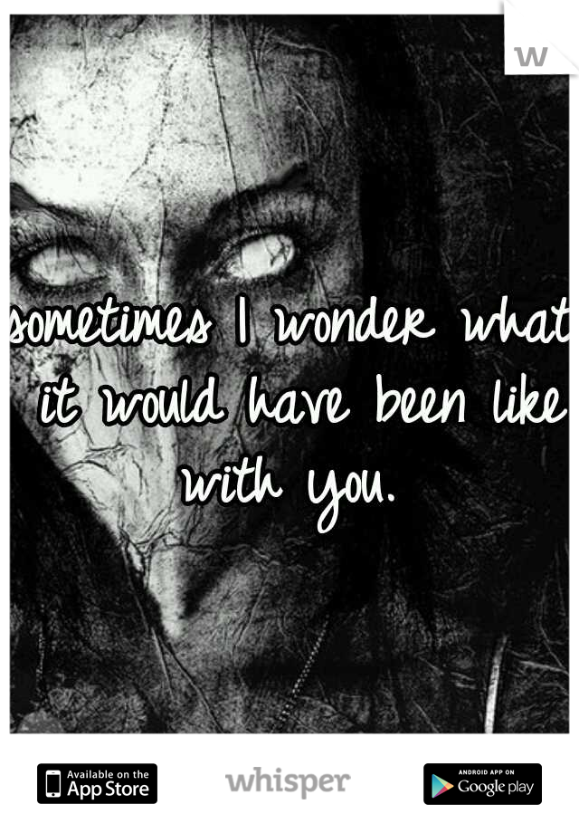 sometimes I wonder what it would have been like with you.