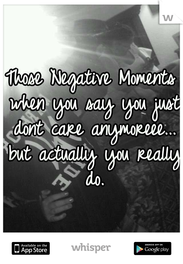 Those Negative Moments when you say you just dont care anymoreee... but actually you really do.