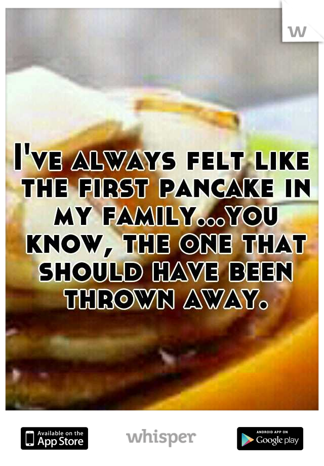 I've always felt like the first pancake in my family...you know, the one that should have been thrown away.