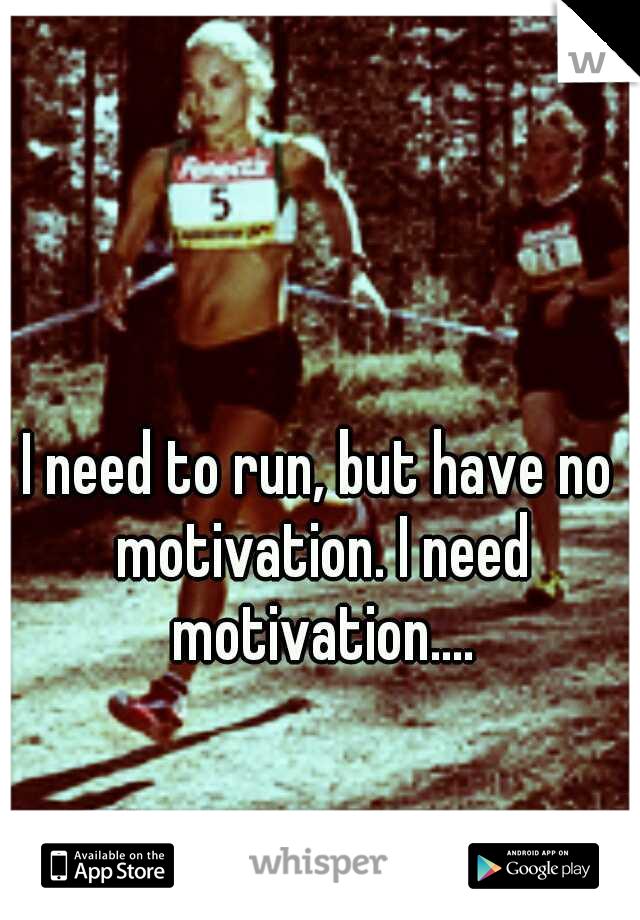 I need to run, but have no motivation. I need motivation....