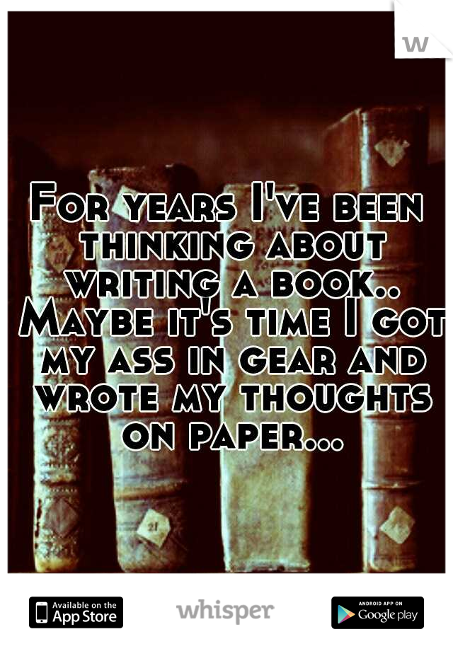 For years I've been thinking about writing a book.. Maybe it's time I got my ass in gear and wrote my thoughts on paper...