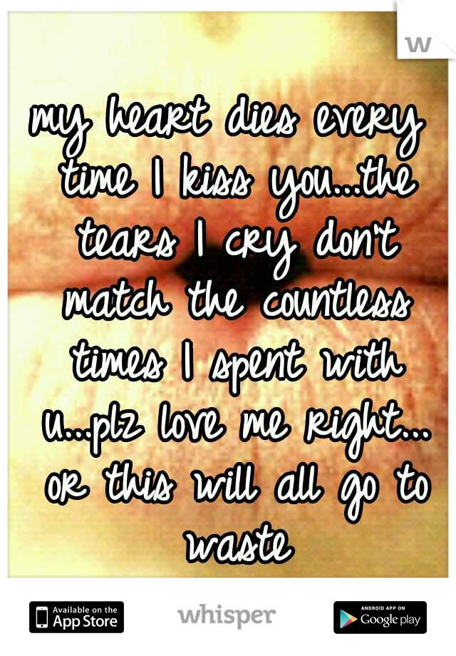 my heart dies every time I kiss you...the tears I cry don't match the countless times I spent with u...plz love me right... or this will all go to waste