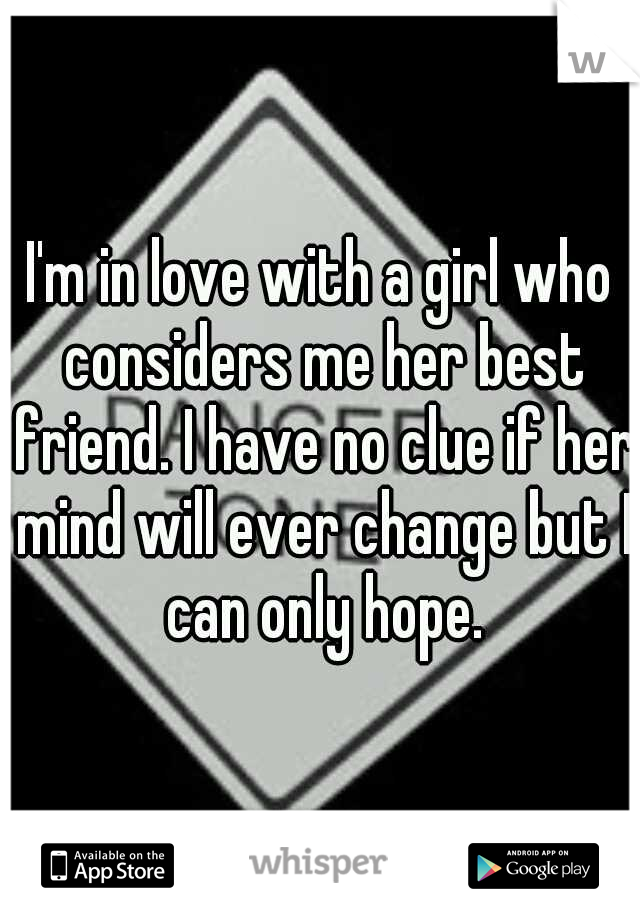 I'm in love with a girl who considers me her best friend. I have no clue if her mind will ever change but I can only hope.