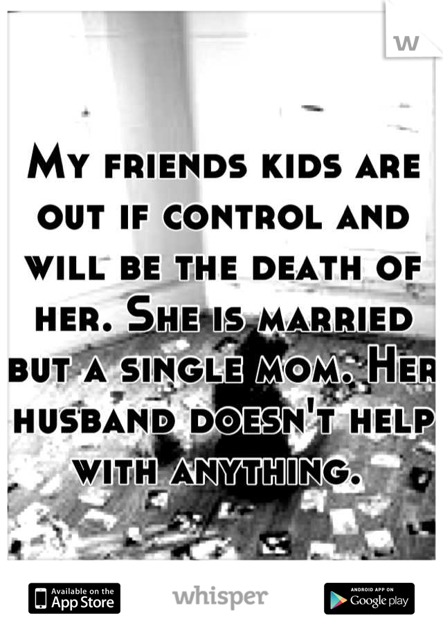 My friends kids are out if control and will be the death of her. She is married but a single mom. Her husband doesn't help with anything.